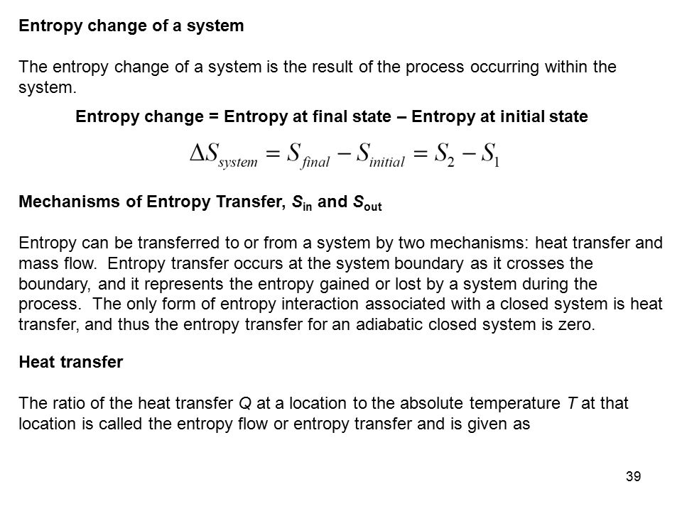 39 Entropy change of a system The entropy change of a system is the result of the process occurring within the system. Entropy change = Entropy at fin