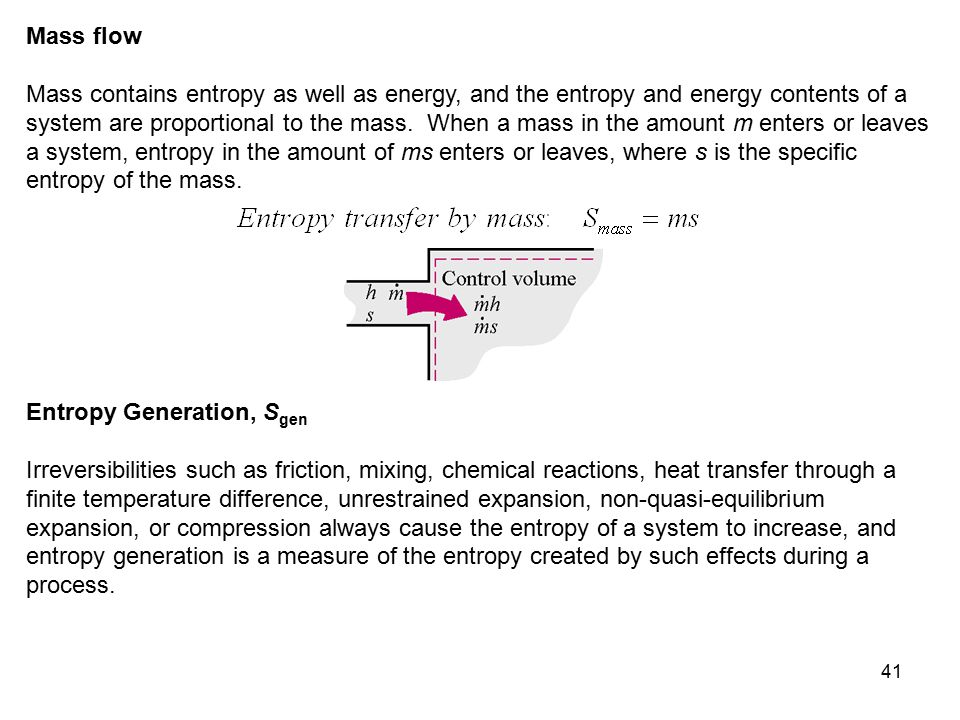 41 Mass flow Mass contains entropy as well as energy, and the entropy and energy contents of a system are proportional to the mass. When a mass in the