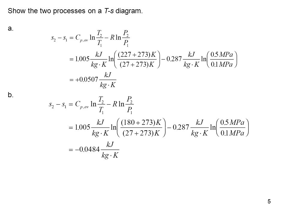 5 Show the two processes on a T-s diagram. a. b.