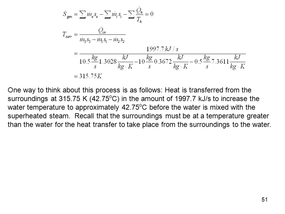 51 One way to think about this process is as follows: Heat is transferred from the surroundings at 315.75 K (42.75 o C) in the amount of 1997.7 kJ/s t