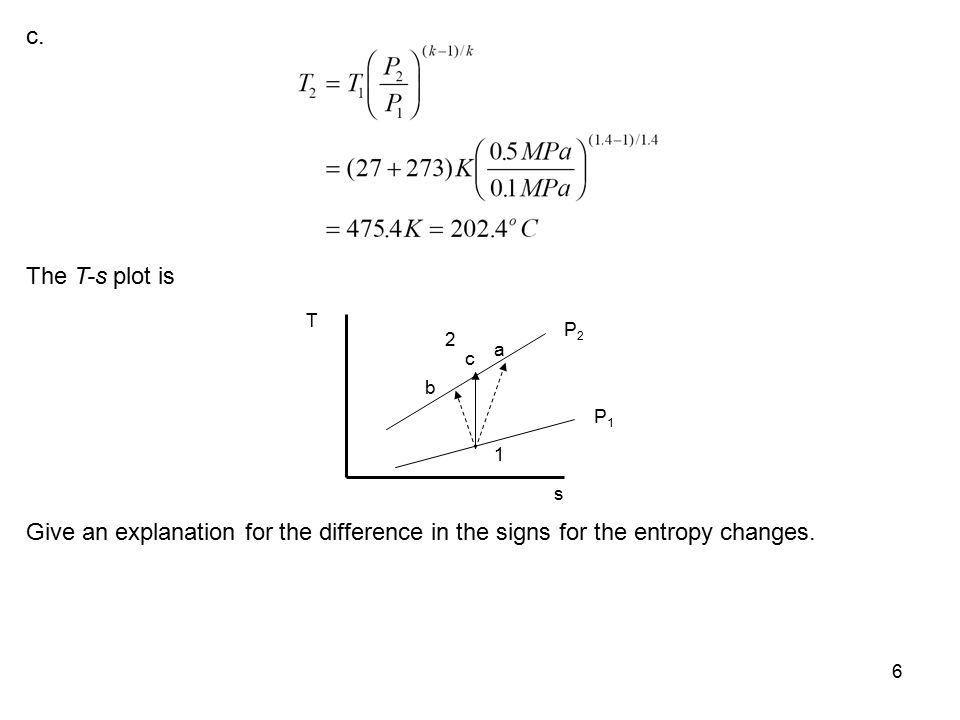 6 c. c b a 1 s T P1P1 P2P2 2 The T-s plot is Give an explanation for the difference in the signs for the entropy changes.