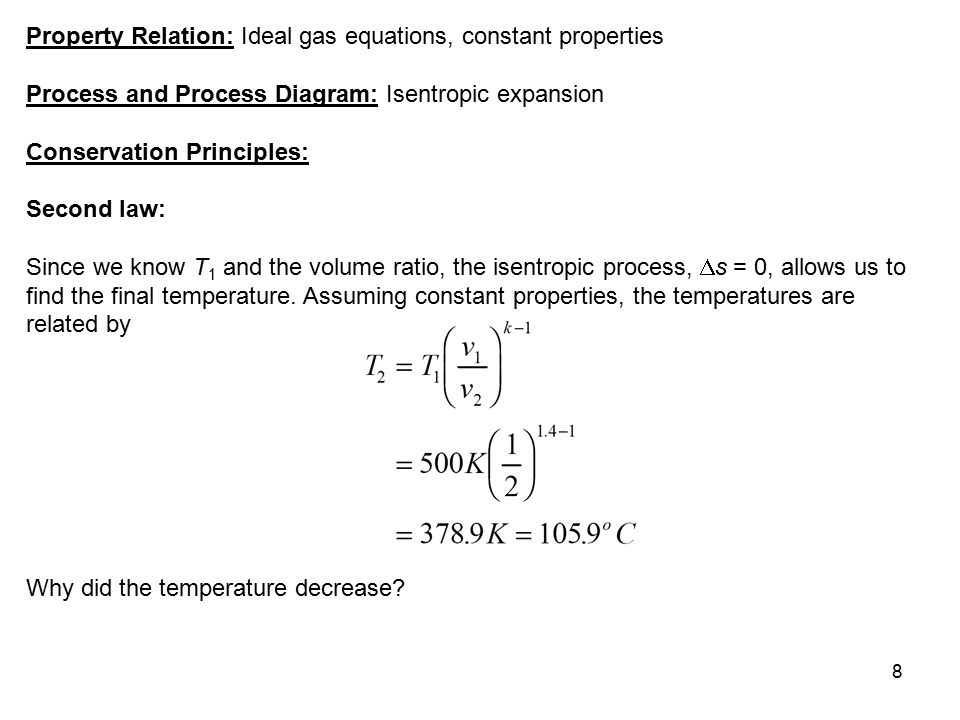 8 Property Relation: Ideal gas equations, constant properties Process and Process Diagram: Isentropic expansion Conservation Principles: Second law: S