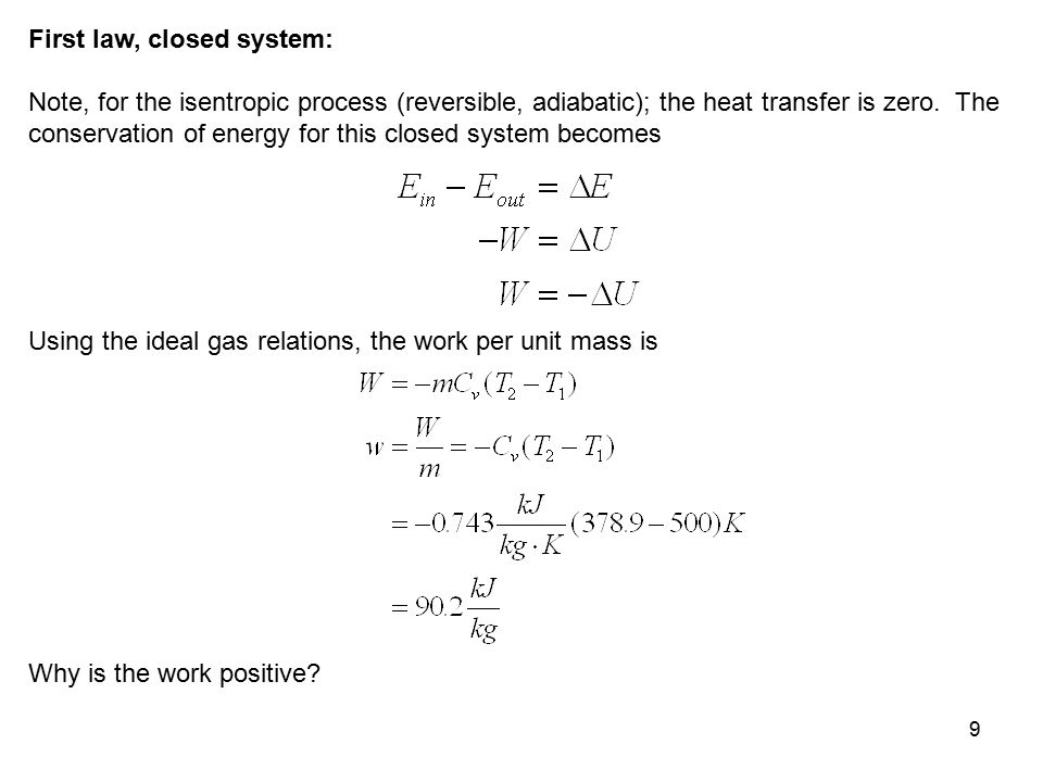 9 First law, closed system: Note, for the isentropic process (reversible, adiabatic); the heat transfer is zero. The conservation of energy for this c