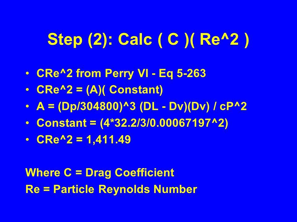 Step (2): Calc ( C )( Re^2 ) CRe^2 from Perry VI - Eq 5-263 CRe^2 = (A)( Constant) A = (Dp/304800)^3 (DL - Dv)(Dv) / cP^2 Constant = (4*32.2/3/0.00067197^2) CRe^2 = 1,411.49 Where C = Drag Coefficient Re = Particle Reynolds Number