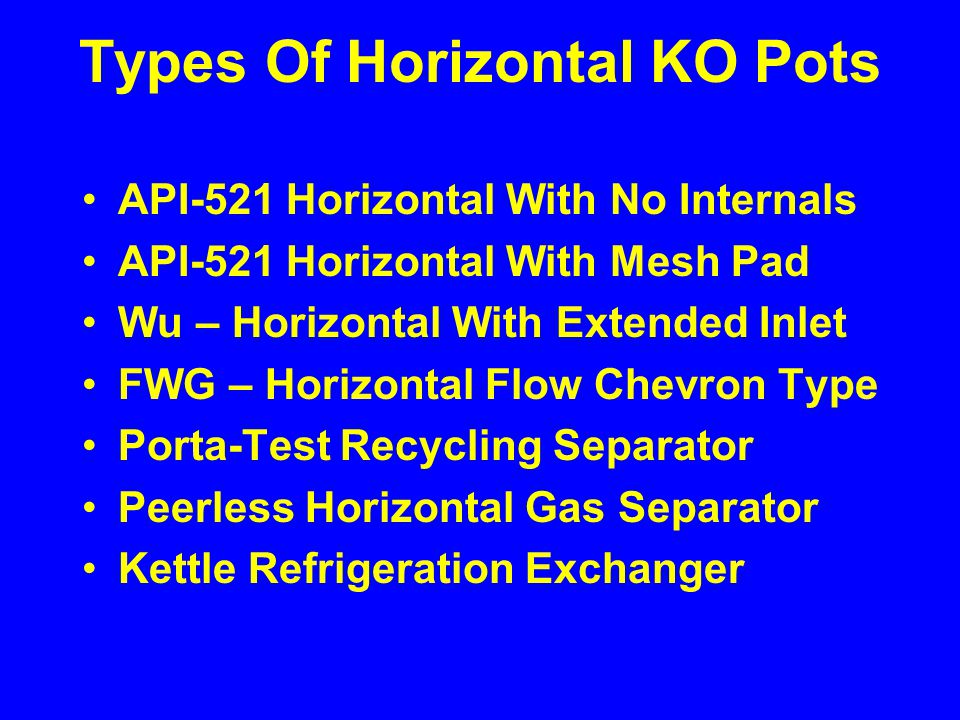 Types Of Horizontal KO Pots API-521 Horizontal With No Internals API-521 Horizontal With Mesh Pad Wu – Horizontal With Extended Inlet FWG – Horizontal Flow Chevron Type Porta-Test Recycling Separator Peerless Horizontal Gas Separator Kettle Refrigeration Exchanger