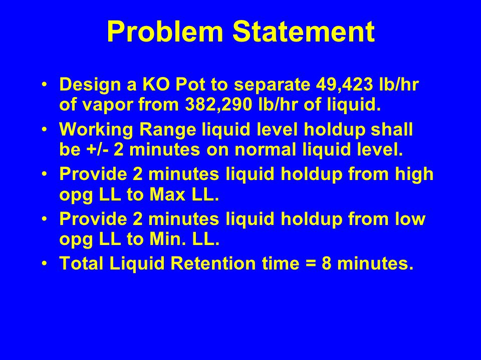 Problem Statement Design a KO Pot to separate 49,423 lb/hr of vapor from 382,290 lb/hr of liquid.