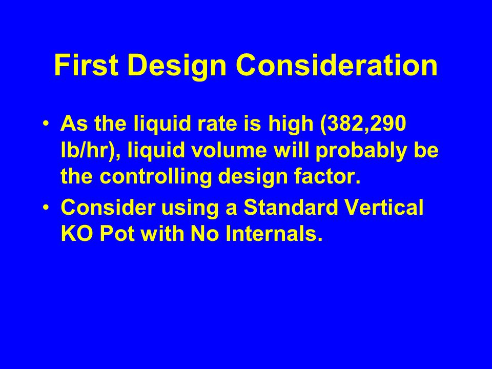 First Design Consideration As the liquid rate is high (382,290 lb/hr), liquid volume will probably be the controlling design factor.