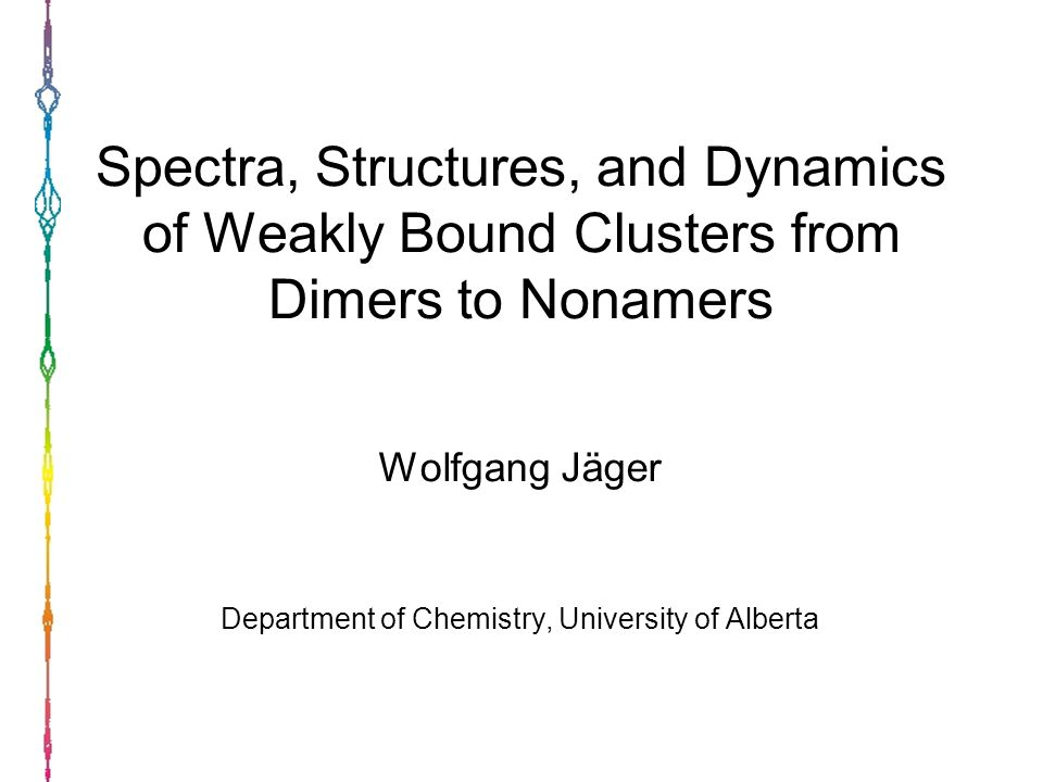 Spectra, Structures, and Dynamics of Weakly Bound Clusters from Dimers to Nonamers Wolfgang Jäger Department of Chemistry, University of Alberta