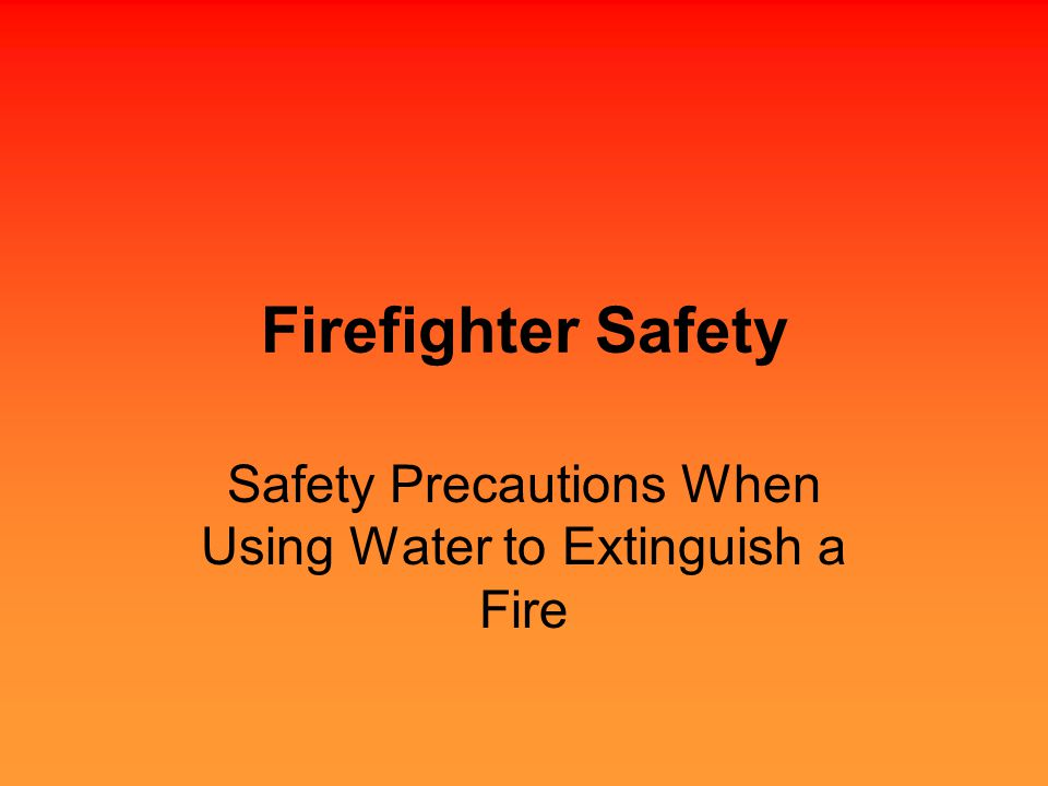 Firefighter Safety Safety Precautions When Using Water to Extinguish a Fire