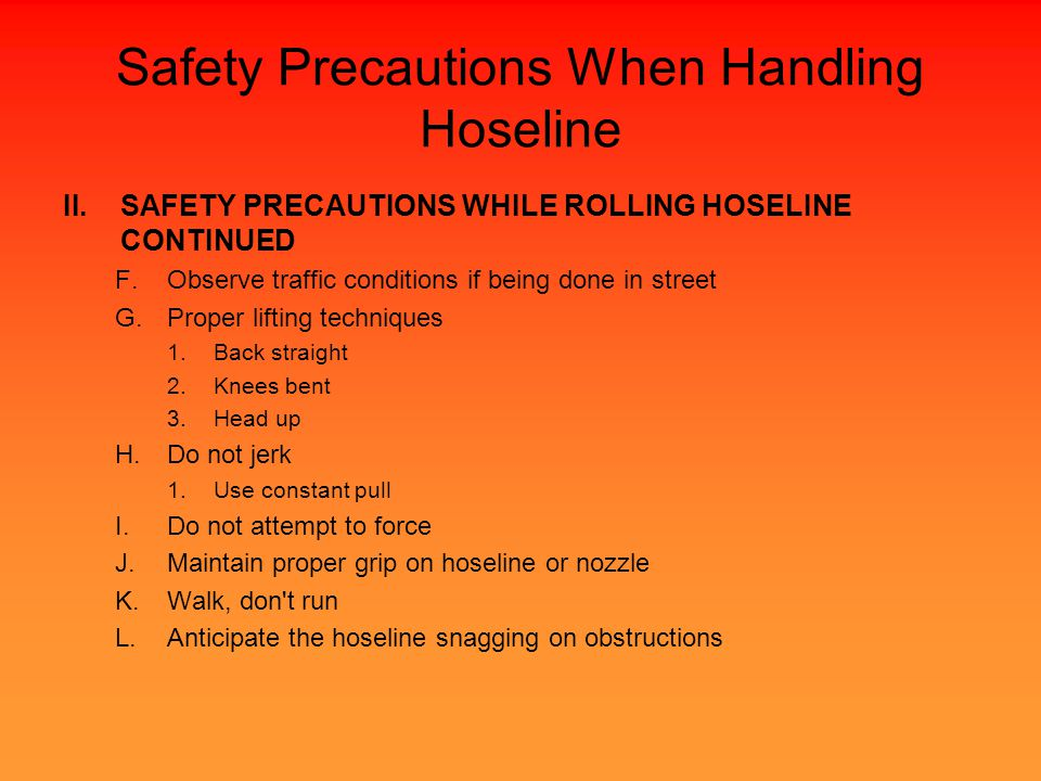 Safety Precautions When Handling Hoseline II.SAFETY PRECAUTIONS WHILE ROLLING HOSELINE CONTINUED F.Observe traffic conditions if being done in street G.Proper lifting techniques 1.Back straight 2.Knees bent 3.Head up H.Do not jerk 1.Use constant pull I.Do not attempt to force J.Maintain proper grip on hoseline or nozzle K.Walk, don t run L.Anticipate the hoseline snagging on obstructions
