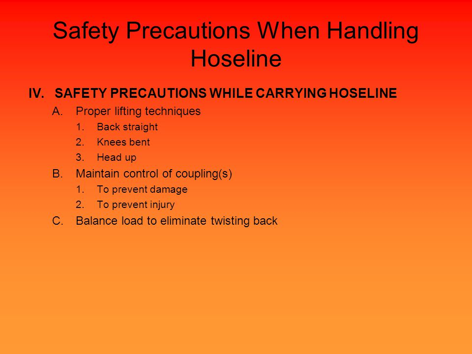 Safety Precautions When Handling Hoseline IV.SAFETY PRECAUTIONS WHILE CARRYING HOSELINE A.Proper lifting techniques 1.Back straight 2.Knees bent 3.Head up B.Maintain control of coupling(s) 1.To prevent damage 2.To prevent injury C.Balance load to eliminate twisting back