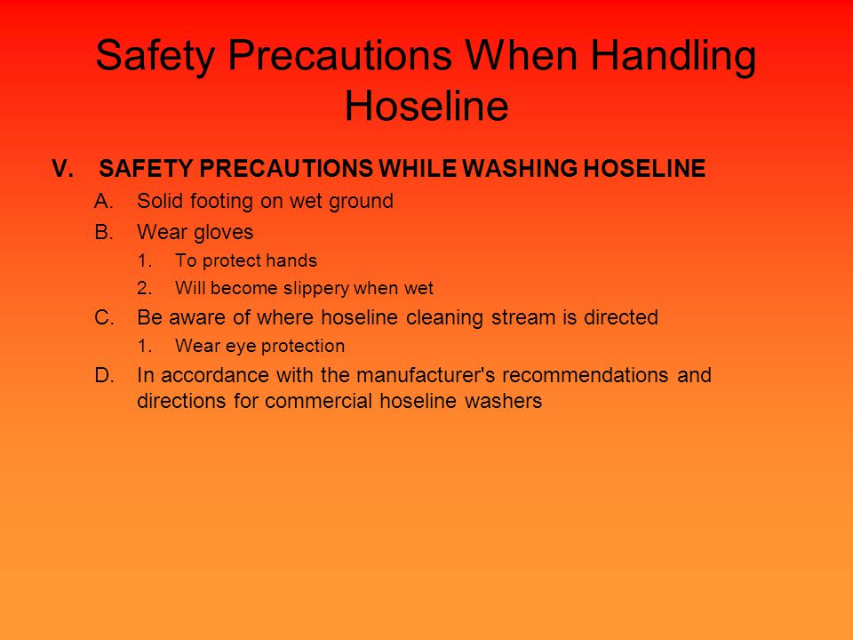 Safety Precautions When Handling Hoseline V.SAFETY PRECAUTIONS WHILE WASHING HOSELINE A.Solid footing on wet ground B.Wear gloves 1.To protect hands 2.Will become slippery when wet C.Be aware of where hoseline cleaning stream is directed 1.Wear eye protection D.In accordance with the manufacturer s recommendations and directions for commercial hoseline washers