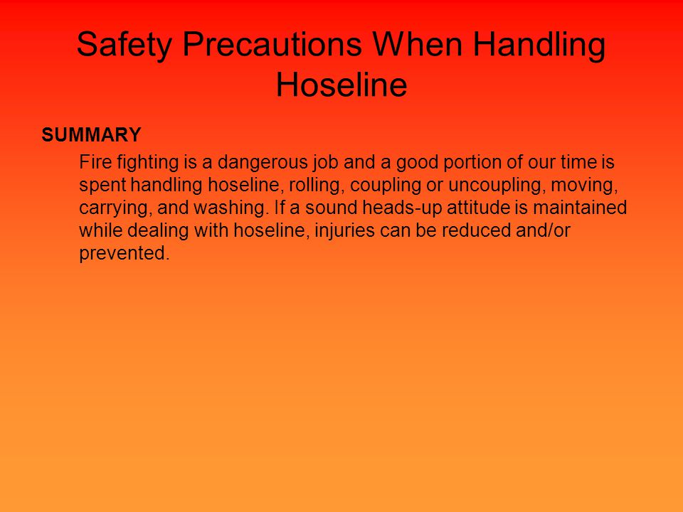 Safety Precautions When Handling Hoseline SUMMARY Fire fighting is a dangerous job and a good portion of our time is spent handling hoseline, rolling, coupling or uncoupling, moving, carrying, and washing.