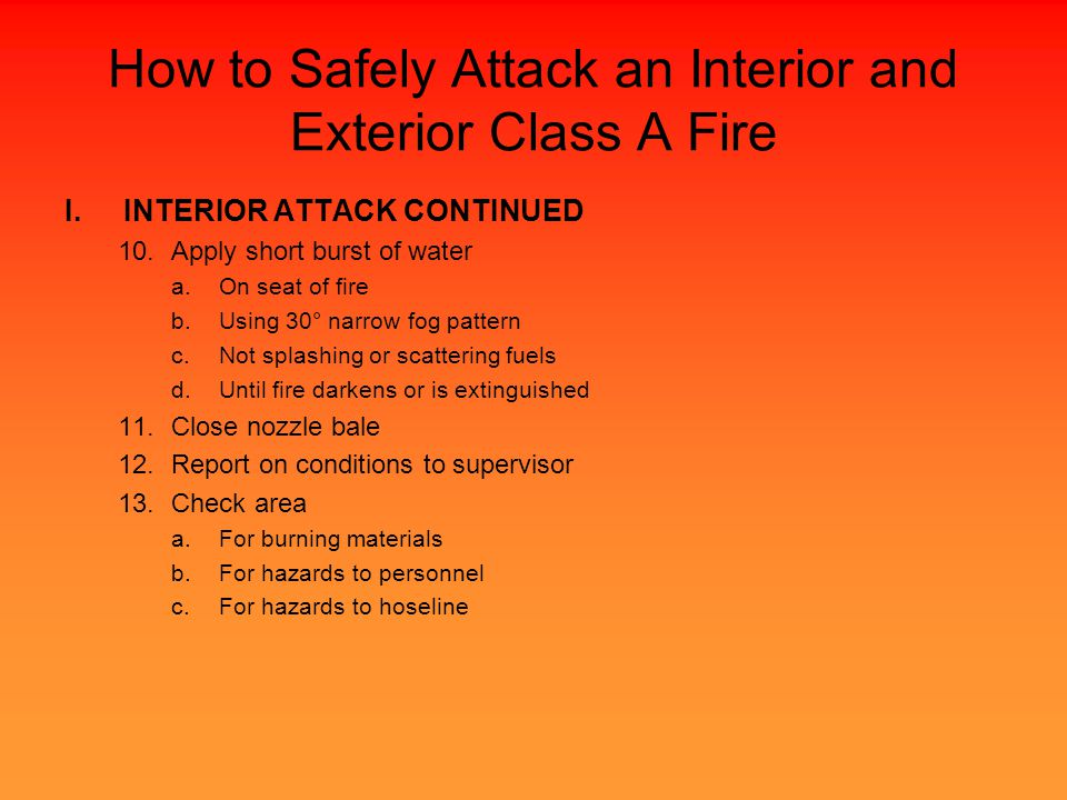 How to Safely Attack an Interior and Exterior Class A Fire I.INTERIOR ATTACK CONTINUED 10.Apply short burst of water a.On seat of fire b.Using 30° narrow fog pattern c.Not splashing or scattering fuels d.Until fire darkens or is extinguished 11.Close nozzle bale 12.Report on conditions to supervisor 13.Check area a.For burning materials b.For hazards to personnel c.For hazards to hoseline