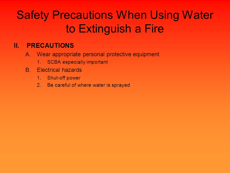 Safety Precautions When Using Water to Extinguish a Fire II.PRECAUTIONS A.Wear appropriate personal protective equipment 1.SCBA especially important B.Electrical hazards 1.Shut-off power 2.Be careful of where water is sprayed