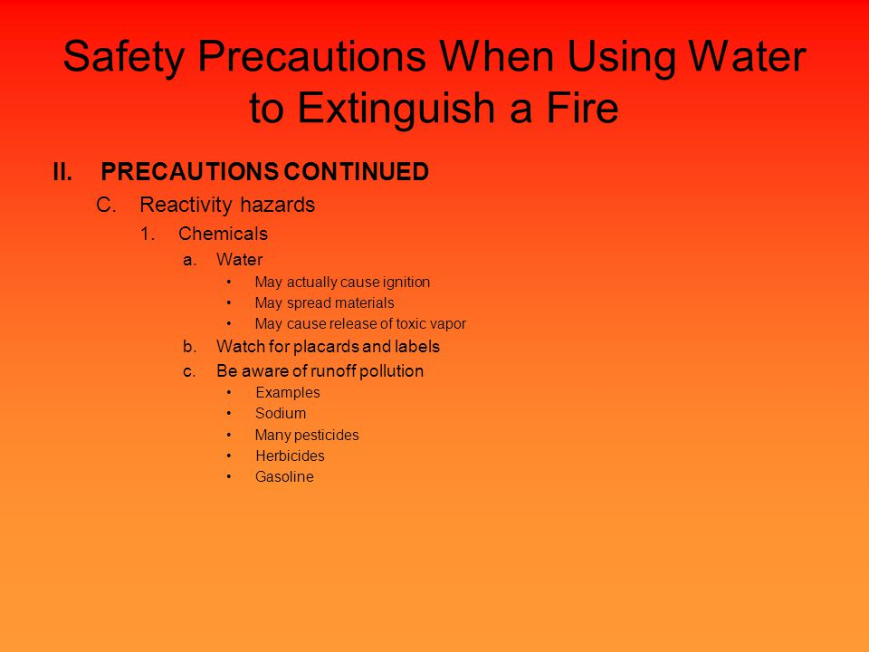Safety Precautions When Using Water to Extinguish a Fire II.PRECAUTIONS CONTINUED C.Reactivity hazards 1.Chemicals a.Water May actually cause ignition May spread materials May cause release of toxic vapor b.Watch for placards and labels c.Be aware of runoff pollution Examples Sodium Many pesticides Herbicides Gasoline