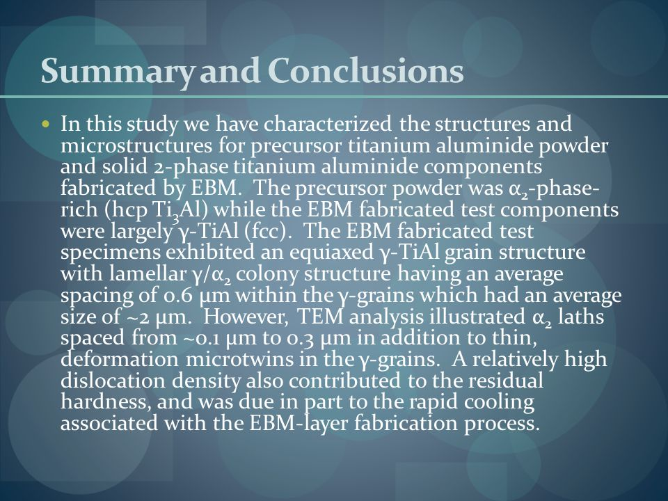 Summary and Conclusions In this study we have characterized the structures and microstructures for precursor titanium aluminide powder and solid 2-phase titanium aluminide components fabricated by EBM.