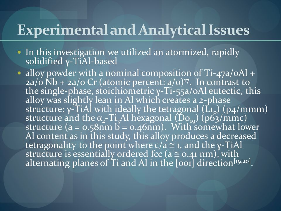 Experimental and Analytical Issues In this investigation we utilized an atormized, rapidly solidified γ-TiAl-based alloy powder with a nominal composition of Ti-47a/oAl + 2a/o Nb + 2a/o Cr (atomic percent: a/o) 17.