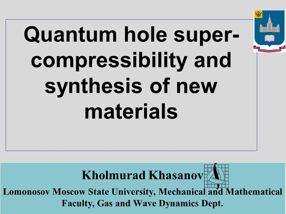 Quantum hole super- compressibility and synthesis of new materials Kholmurad Khasanov Lomonosov Moscow State University, Mechanical and Mathematical Faculty, Gas and Wave Dynamics Dept.