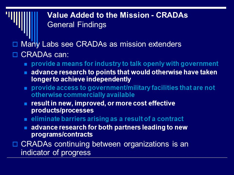 Value Added to the Mission - CRADAs General Findings  Many Labs see CRADAs as mission extenders  CRADAs can: provide a means for industry to talk openly with government advance research to points that would otherwise have taken longer to achieve independently provide access to government/military facilities that are not otherwise commercially available result in new, improved, or more cost effective products/processes eliminate barriers arising as a result of a contract advance research for both partners leading to new programs/contracts  CRADAs continuing between organizations is an indicator of progress
