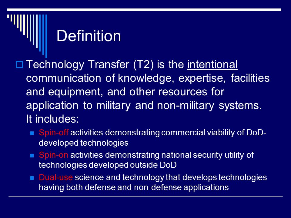 Technology Transfer 15 USC 3701-3715 Ensure Full Use of the Result of the Nation's Federal Investment in R&D DoD Directive 5535.3 Domestic Technology Transfer Activities are Integral Elements of DoD's National Security Mission Must have a high-priority role in all DoD Acquisition Programs Technology Transfer Mechanisms Cooperative Research and Development Agreements (CRADAs) Patent License Agreements (PLAs) Educational Partnership Agreements (EPAs) State and Local Government Partnerships (incl Partnership Intermediaries) etc.
