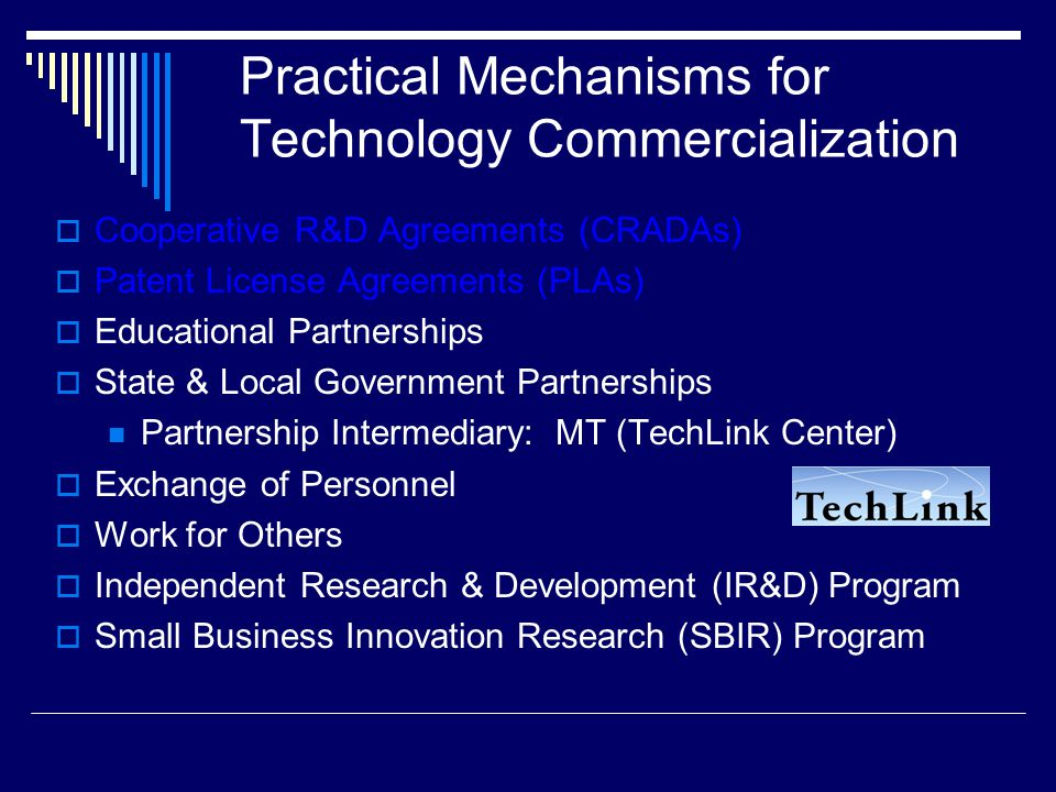 Practical Mechanisms for Technology Commercialization  Cooperative R&D Agreements (CRADAs)  Patent License Agreements (PLAs)  Educational Partnerships  State & Local Government Partnerships Partnership Intermediary: MT (TechLink Center)  Exchange of Personnel  Work for Others  Independent Research & Development (IR&D) Program  Small Business Innovation Research (SBIR) Program