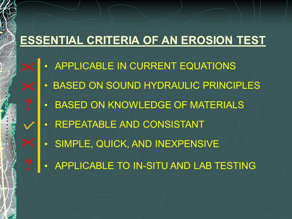 ESSENTIAL CRITERIA OF AN EROSION TEST BASED ON SOUND HYDRAULIC PRINCIPLES BASED ON KNOWLEDGE OF MATERIALS REPEATABLE AND CONSISTANT APPLICABLE IN CURRENT EQUATIONS APPLICABLE TO IN-SITU AND LAB TESTING SIMPLE, QUICK, AND INEXPENSIVE .