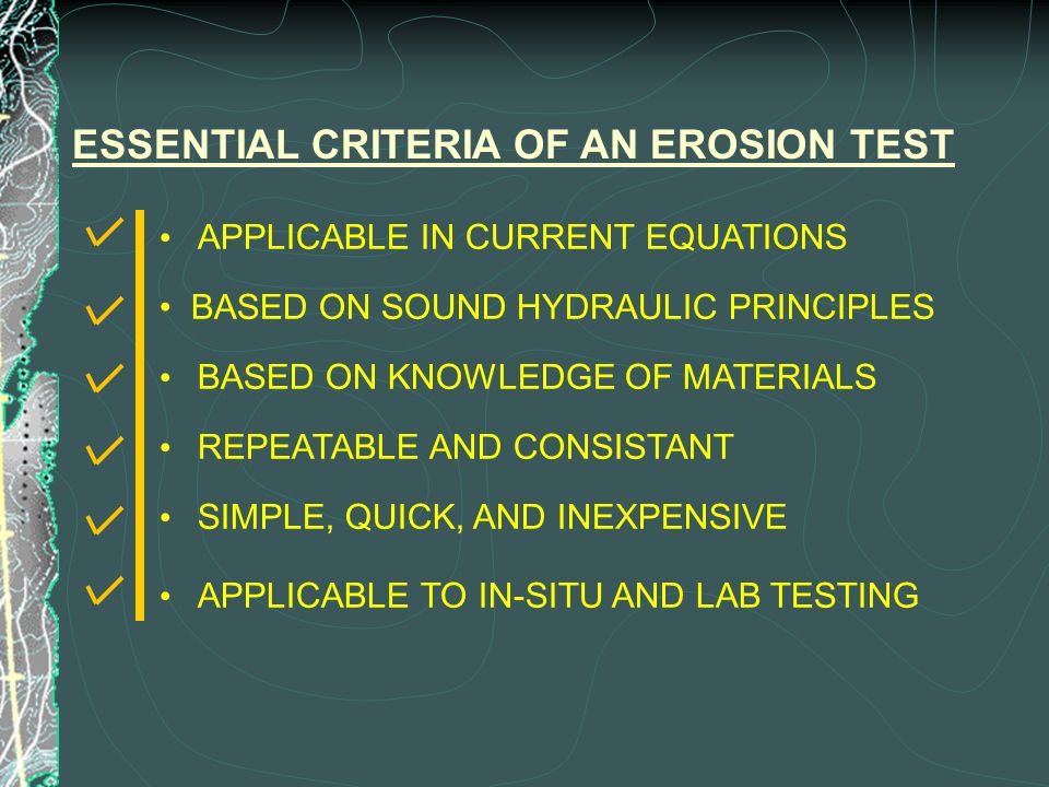 ESSENTIAL CRITERIA OF AN EROSION TEST BASED ON SOUND HYDRAULIC PRINCIPLES BASED ON KNOWLEDGE OF MATERIALS REPEATABLE AND CONSISTANT APPLICABLE IN CURRENT EQUATIONS APPLICABLE TO IN-SITU AND LAB TESTING SIMPLE, QUICK, AND INEXPENSIVE