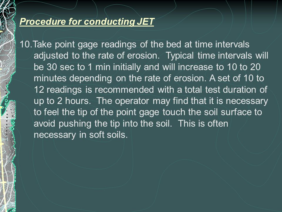 Procedure for conducting JET 10.Take point gage readings of the bed at time intervals adjusted to the rate of erosion.
