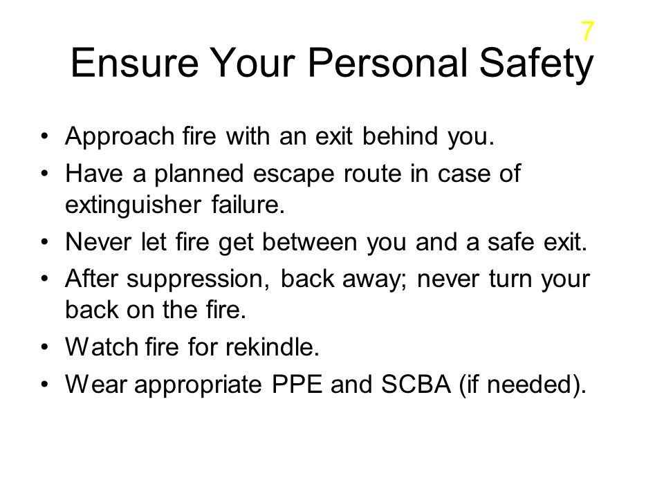 Ensure Your Personal Safety Approach fire with an exit behind you. Have a planned escape route in case of extinguisher failure. Never let fire get bet