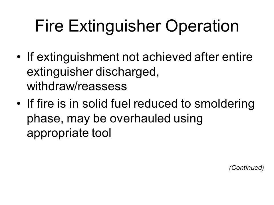 Fire Extinguisher Operation If extinguishment not achieved after entire extinguisher discharged, withdraw/reassess If fire is in solid fuel reduced to