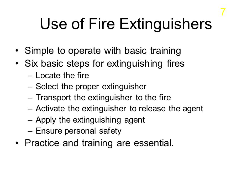 Use of Fire Extinguishers Simple to operate with basic training Six basic steps for extinguishing fires –Locate the fire –Select the proper extinguish