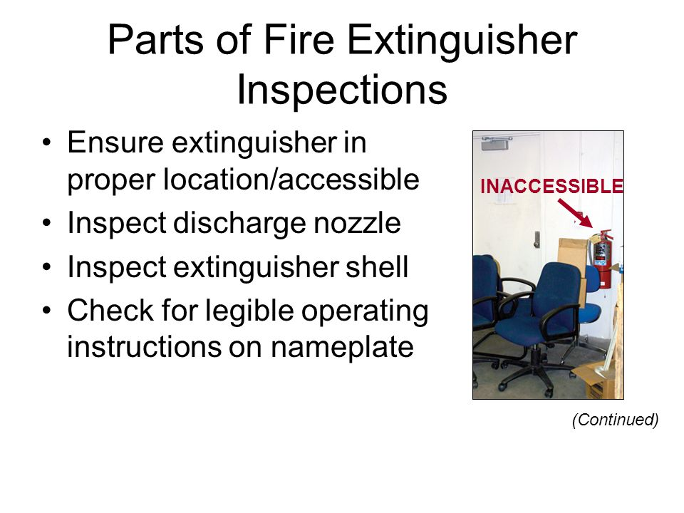Parts of Fire Extinguisher Inspections Ensure extinguisher in proper location/accessible Inspect discharge nozzle Inspect extinguisher shell Check for