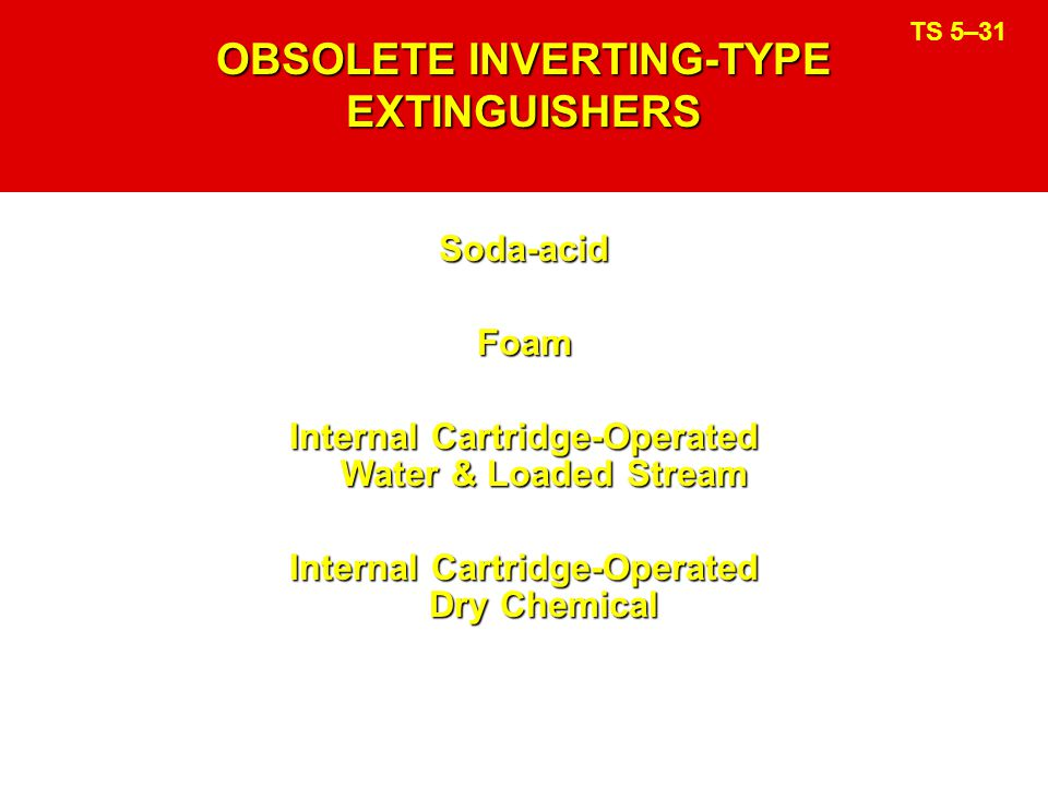OBSOLETE INVERTING-TYPE EXTINGUISHERS Soda-acidFoam Internal Cartridge-Operated Water & Loaded Stream Internal Cartridge-Operated Dry Chemical TS 5–31