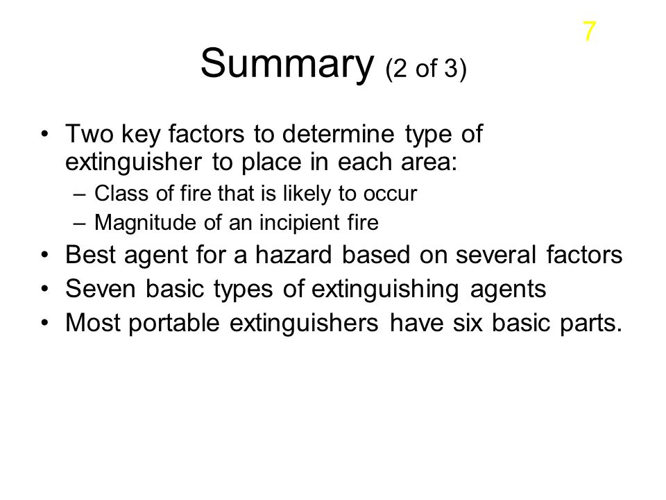 Summary (2 of 3) Two key factors to determine type of extinguisher to place in each area: –Class of fire that is likely to occur –Magnitude of an inci