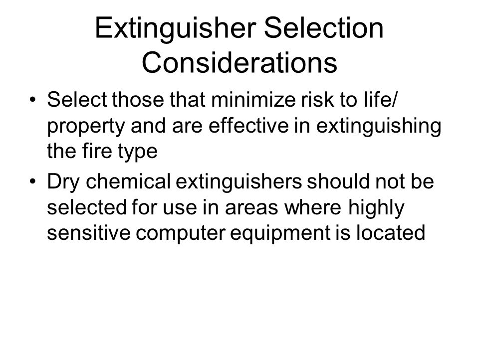 Extinguisher Selection Considerations Select those that minimize risk to life/ property and are effective in extinguishing the fire type Dry chemical