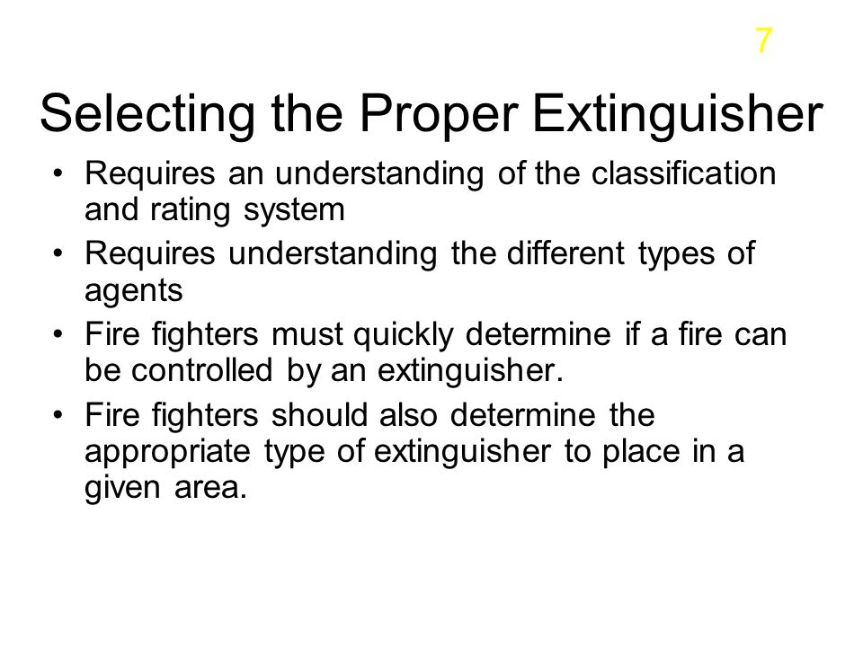 Selecting the Proper Extinguisher Requires an understanding of the classification and rating system Requires understanding the different types of agen