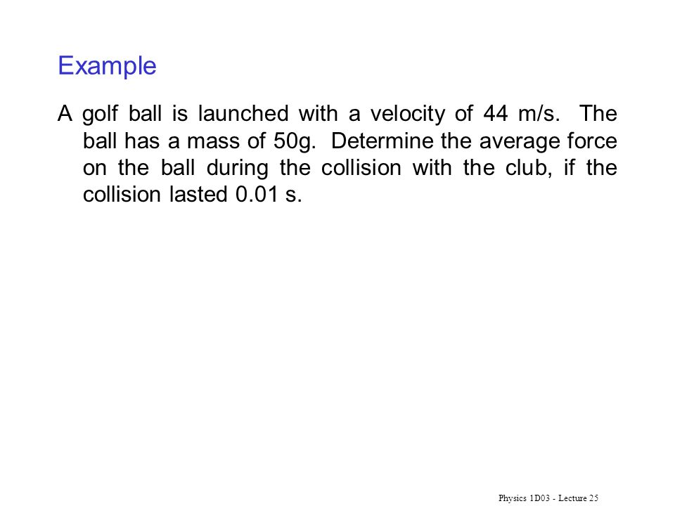 Physics 1D03 - Lecture 25 Example A golf ball is launched with a velocity of 44 m/s.