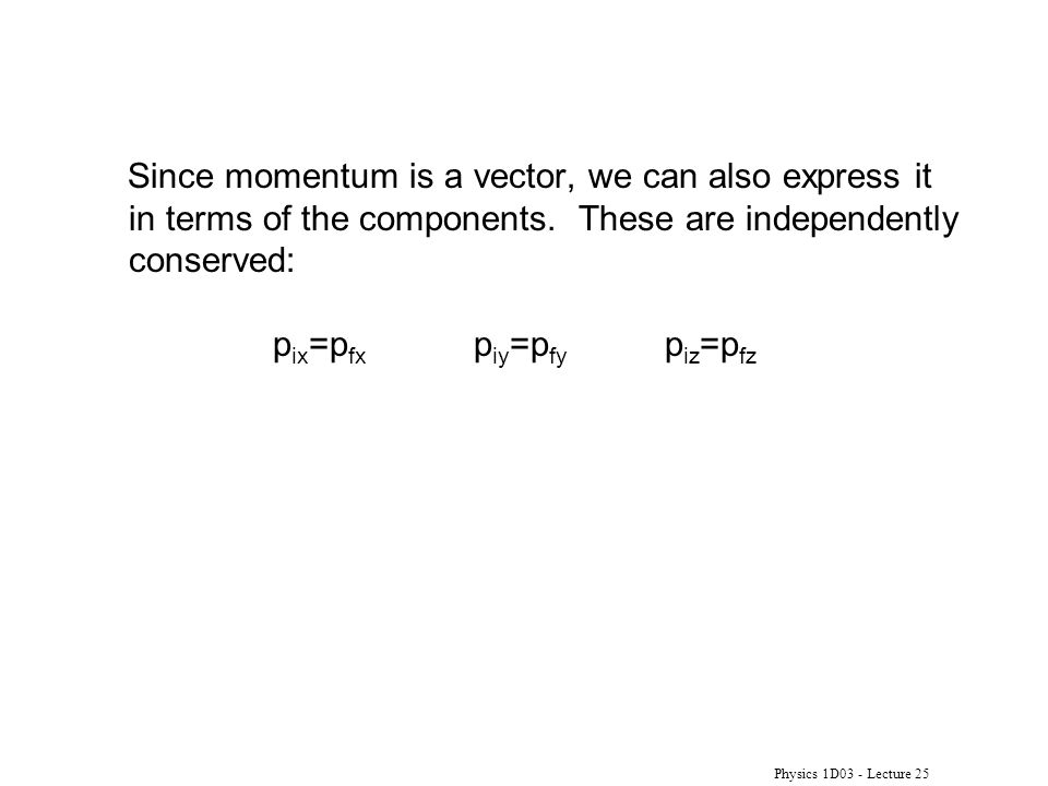 Physics 1D03 - Lecture 25 Since momentum is a vector, we can also express it in terms of the components.