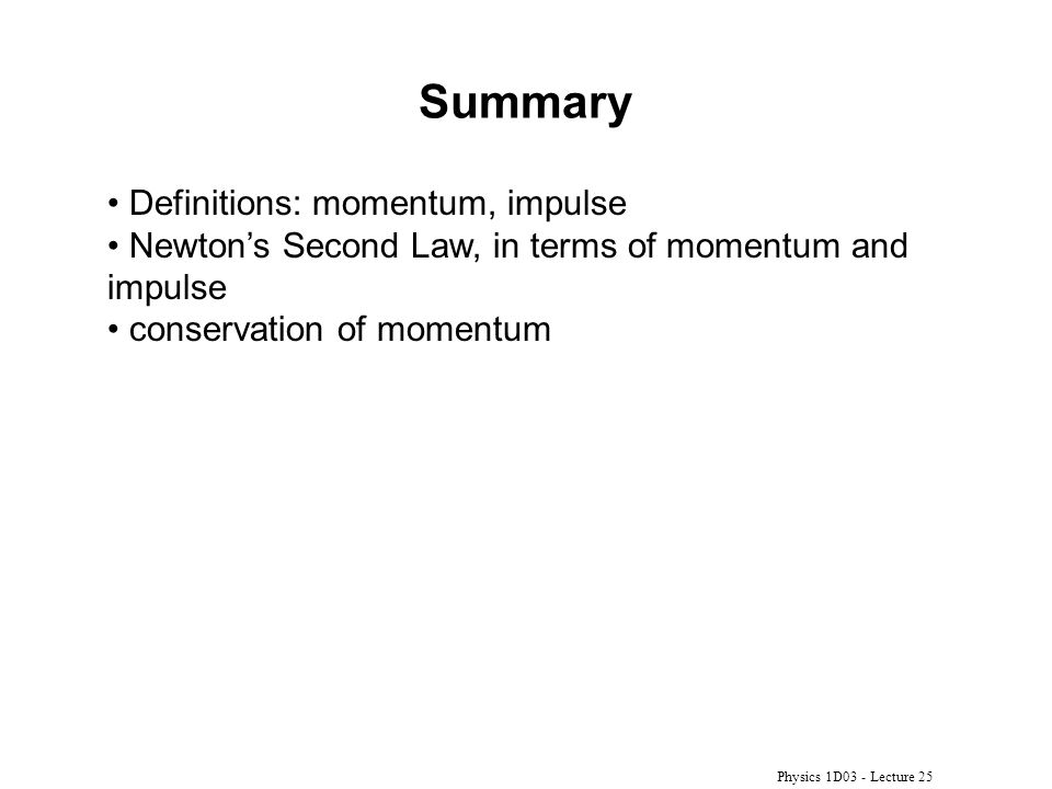 Physics 1D03 - Lecture 25 Summary Definitions: momentum, impulse Newton's Second Law, in terms of momentum and impulse conservation of momentum