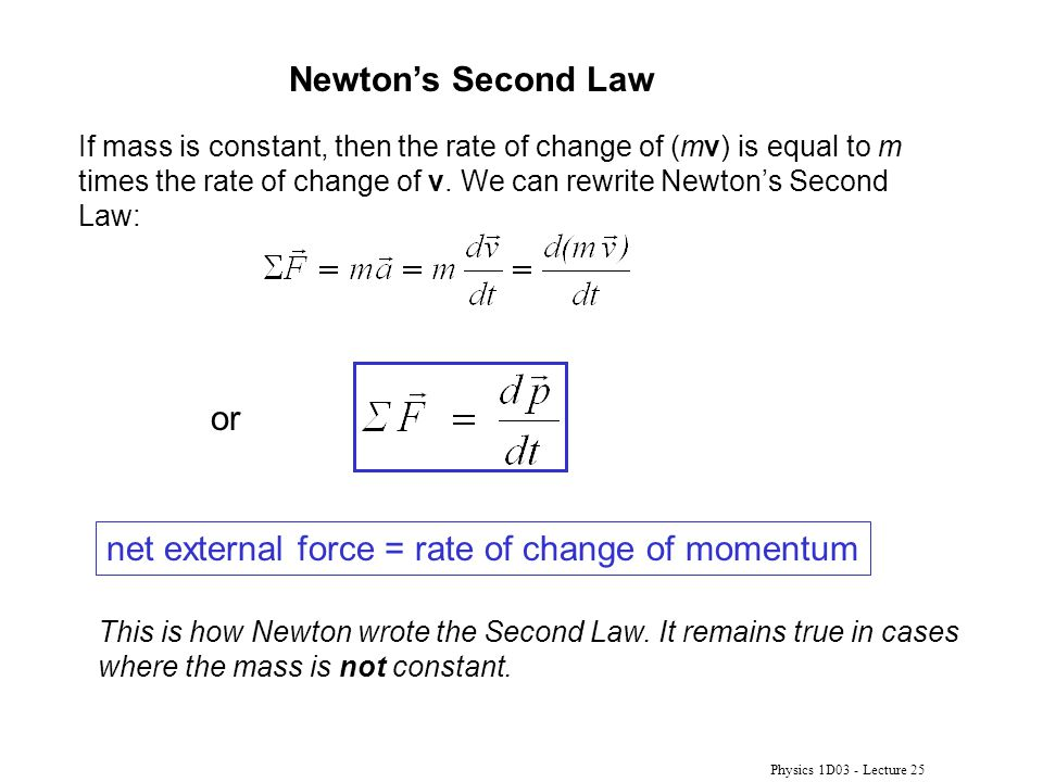 Physics 1D03 - Lecture 25 Newton's Second Law If mass is constant, then the rate of change of (mv) is equal to m times the rate of change of v.