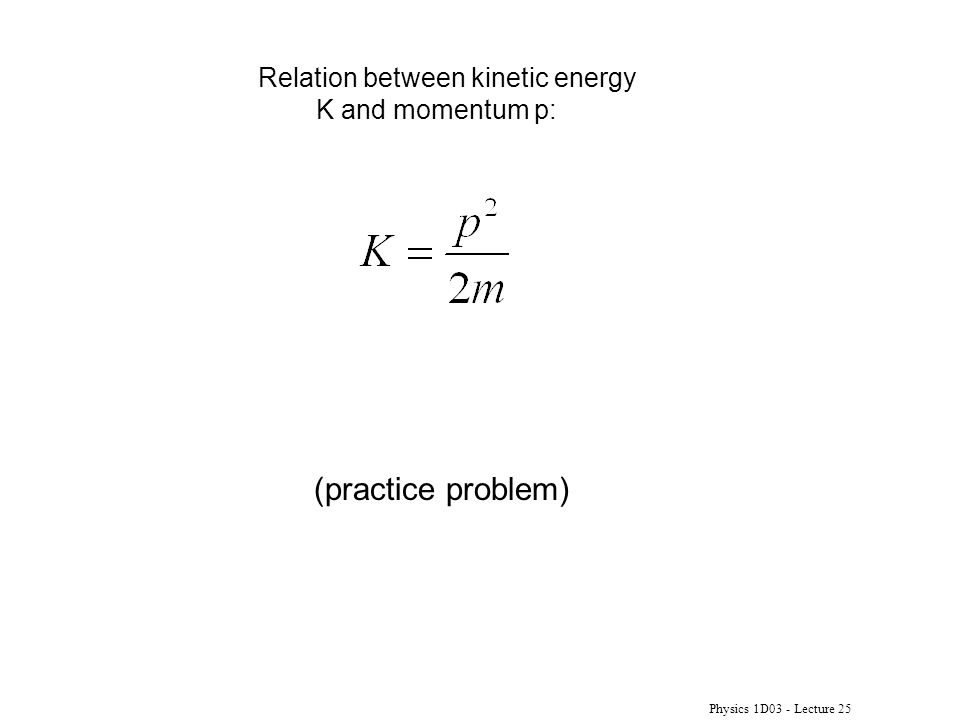 Physics 1D03 - Lecture 25 Relation between kinetic energy K and momentum p: (practice problem)