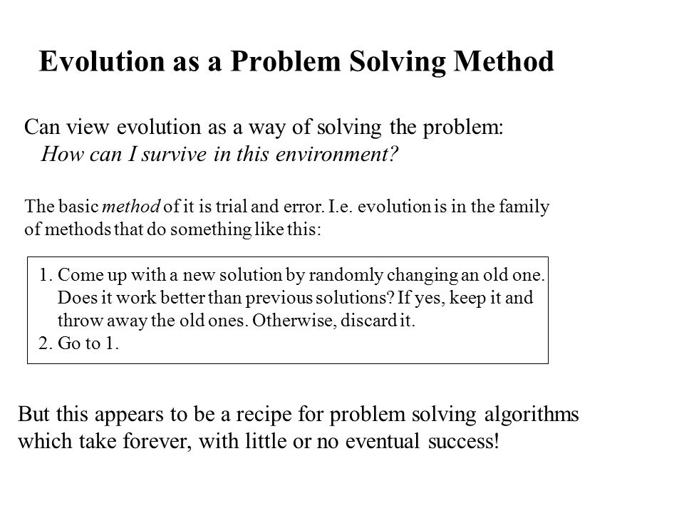 Evolution as a Problem Solving Method Can view evolution as a way of solving the problem: How can I survive in this environment.