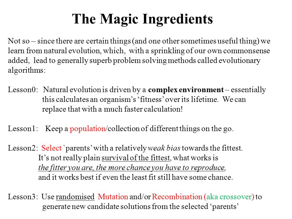 The Magic Ingredients Not so – since there are certain things (and one other sometimes useful thing) we learn from natural evolution, which, with a sprinkling of our own commonsense added, lead to generally superb problem solving methods called evolutionary algorithms: Lesson0: Natural evolution is driven by a complex environment – essentially this calculates an organism's 'fitness' over its lifetime.