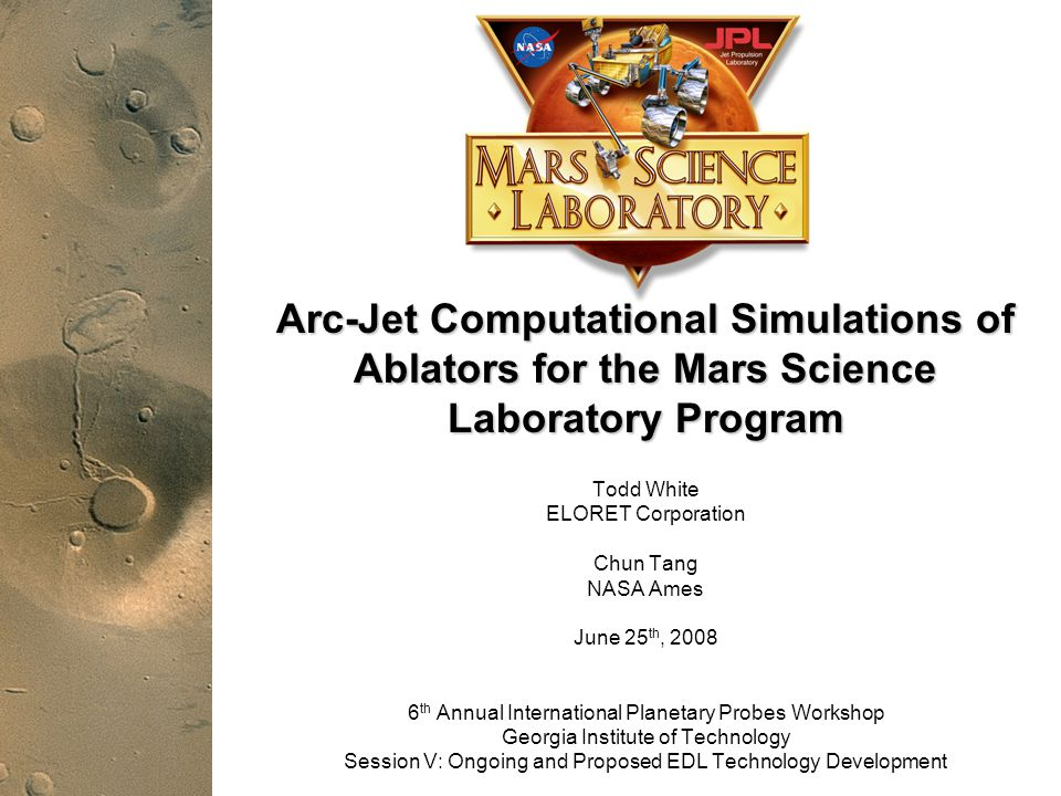 PRE-DECISIONAL DRAFT; For planning and discussion purposes only 1 Mars Science Laboratory Arc-Jet Computational Simulations of Ablators for the Mars Science Laboratory Program Todd White ELORET Corporation Chun Tang NASA Ames June 25 th, 2008 6 th Annual International Planetary Probes Workshop Georgia Institute of Technology Session V: Ongoing and Proposed EDL Technology Development