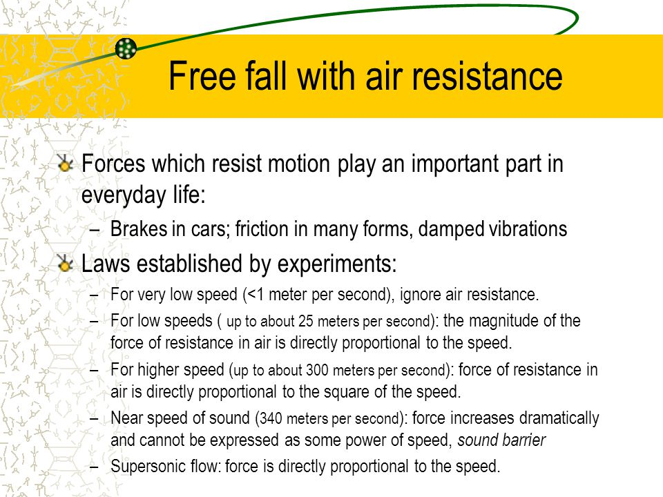 Free fall with air resistance Forces which resist motion play an important part in everyday life: –Brakes in cars; friction in many forms, damped vibrations Laws established by experiments: –For very low speed (<1 meter per second), ignore air resistance.