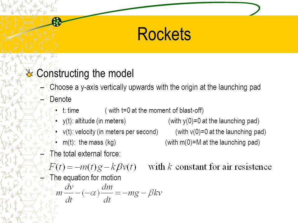 Rockets Constructing the model –Choose a y-axis vertically upwards with the origin at the launching pad –Denote t: time ( with t=0 at the moment of blast-off) y(t): altitude (in meters) (with y(0)=0 at the launching pad) v(t): velocity (in meters per second) (with v(0)=0 at the launching pad) m(t): the mass (kg) (with m(0)=M at the launching pad) –The total external force: –The equation for motion