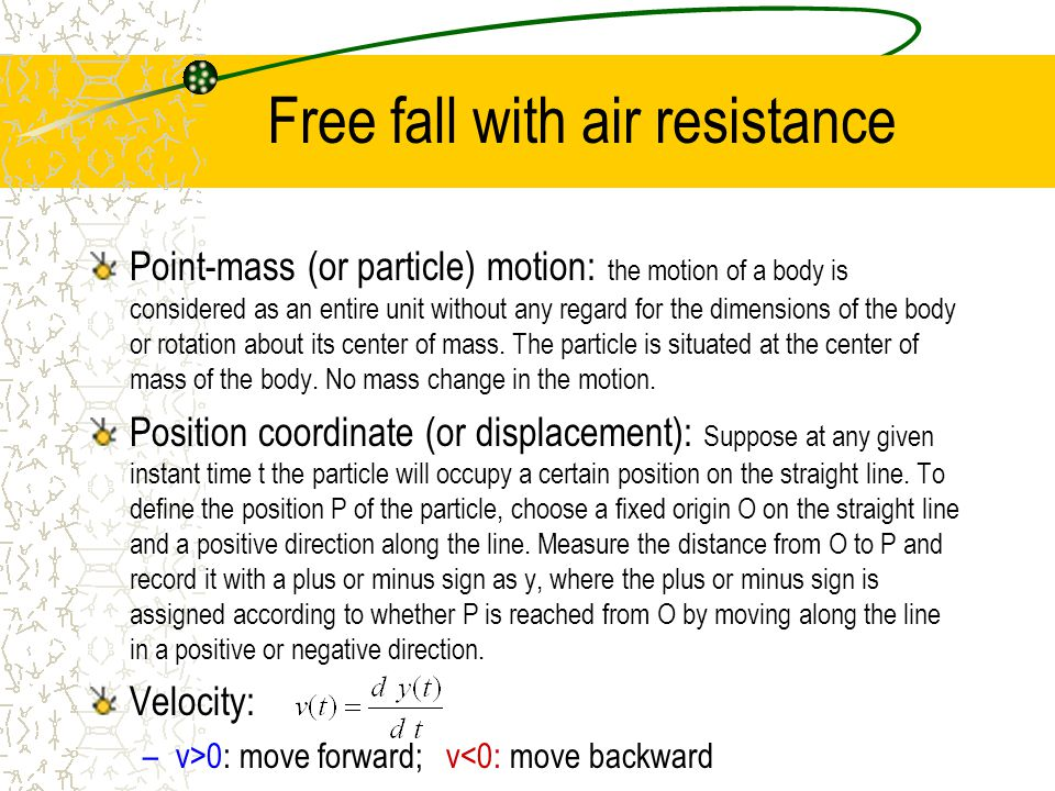 Free fall with air resistance Point-mass (or particle) motion: the motion of a body is considered as an entire unit without any regard for the dimensi