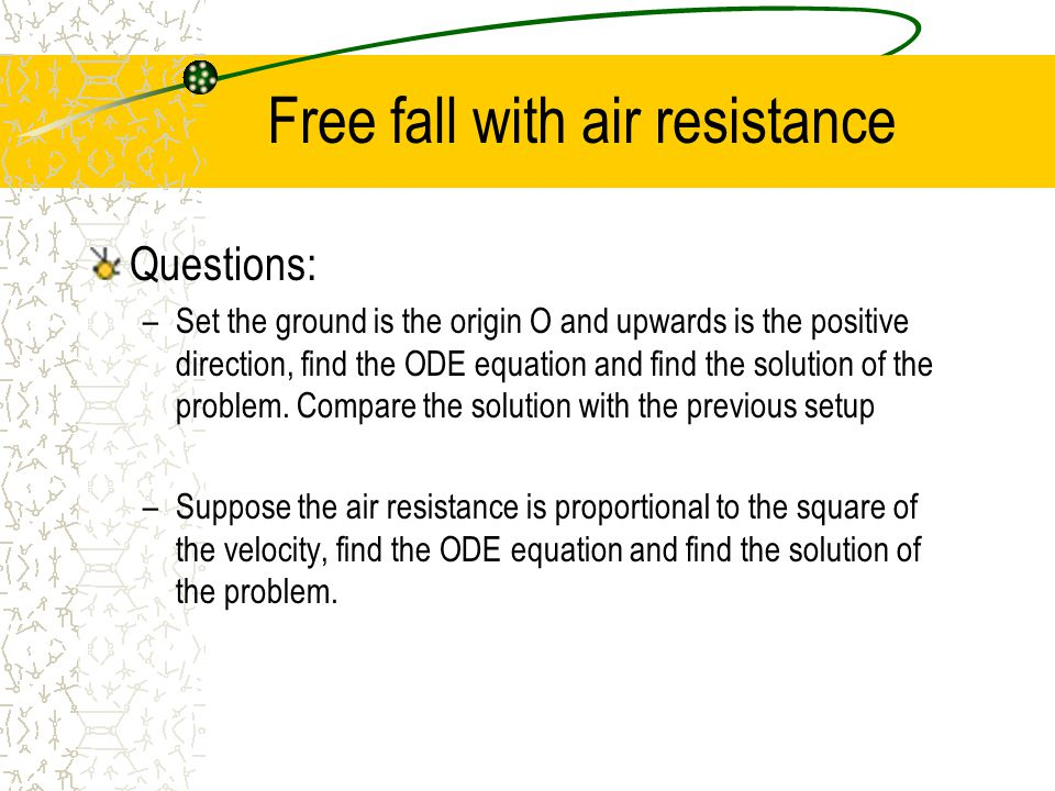 Free fall with air resistance Questions: –Set the ground is the origin O and upwards is the positive direction, find the ODE equation and find the solution of the problem.
