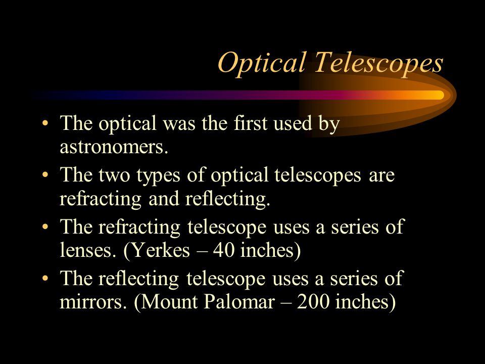 Optical Telescopes The optical was the first used by astronomers. The two types of optical telescopes are refracting and reflecting. The refracting te